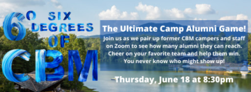 The Ultimate Camp Alumni Game! Join us as we pair up former CBM campers and staff on Zoom to see how many alumni they can reach. Cheer on your favorite team and help them win. You never know who might show up!
